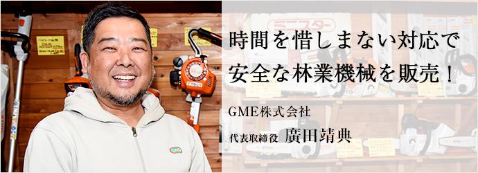 時間を惜しまない対応で 安全な林業機械を販売! GME株式会社 代表取締役 廣田靖典