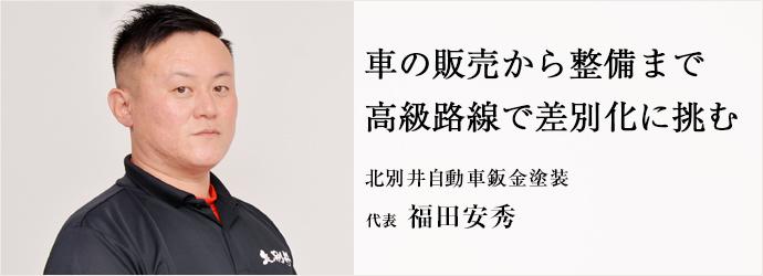 車の販売から整備まで 高級路線で差別化に挑む 北別井自動車鈑金塗装 代表 福田安秀