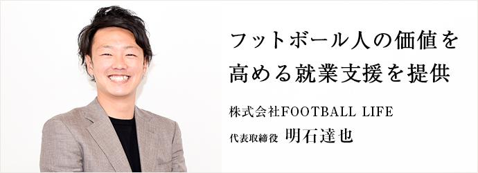 フットボール人の価値を 高める就業支援を提供 株式会社FOOTBALL LIFE 代表取締役 明石達也