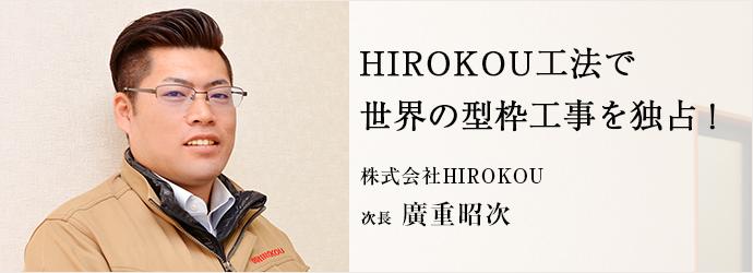 HIROKOU工法で 世界の型枠工事を独占! 株式会社HIROKOU 次長 廣重昭次
