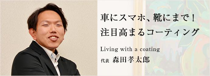 車にスマホ、靴にまで! 注目高まるコーティング Living with a coating 代表 森田孝太郎