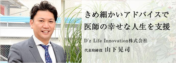 きめ細かいアドバイスで 医師の幸せな人生を支援 D'z Life Innovation株式会社 代表取締役 山下晃司