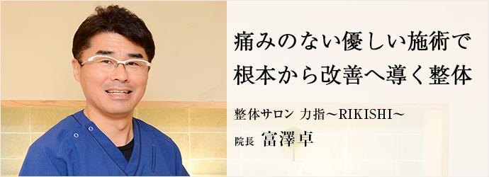 痛みのない優しい施術で 根本から改善へ導く整体 整体サロン 力指~RIKISHI~ 院長 富澤卓