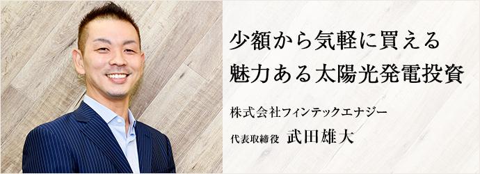 少額から気軽に買える 魅力ある太陽光発電投資 株式会社フィンテックエナジー 代表取締役 武田雄大