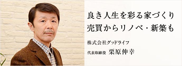 良き人生を彩る家づくり 売買からリノベ・新築も 株式会社グッドライフ 代表取締役 栗原伸幸