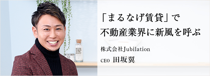「まるなげ賃貸」で 不動産業界に新風を呼ぶ 株式会社Jubilation CEO 田坂翼