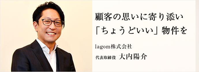 顧客の思いに寄り添い 「ちょうどいい」物件を lagom株式会社 代表取締役 大内陽介