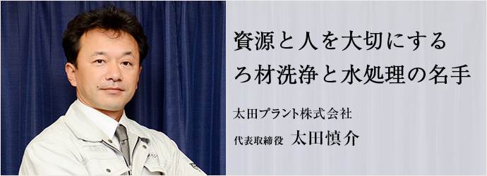 資源と人を大切にする ろ材洗浄と水処理の名手 太田プラント株式会社 代表取締役 太田慎介
