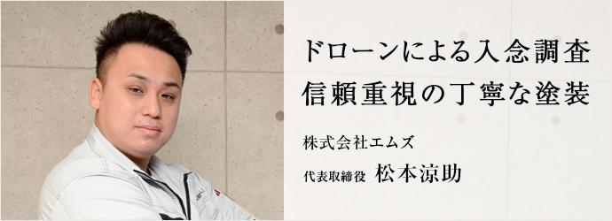 ドローンによる入念調査 信頼重視の丁寧な塗装 株式会社エムズ 代表取締役 松本涼助