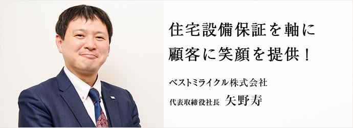 住宅設備保証を軸に 顧客に笑顔を提供! ベストミライクル株式会社 代表取締役社長 矢野寿