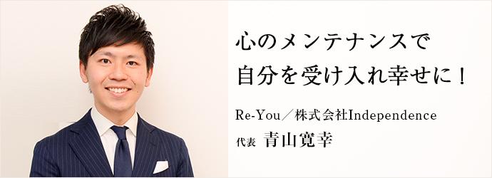 心のメンテナンスで 自分を受け入れ幸せに! Re-You/株式会社Independence 代表 青山寛幸