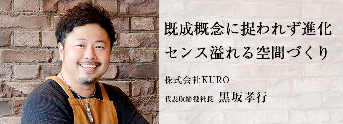 既成概念に捉われず進化 センス溢れる空間づくり 株式会社KURO 代表取締役社長 黒坂孝行