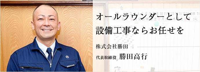 オールラウンダーとして 設備工事ならお任せを 株式会社勝田 代表取締役 勝田高行