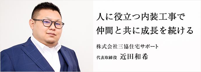 人に役立つ内装工事で 仲間と共に成長を続ける 株式会社三協住宅サポート 代表取締役 近田和希