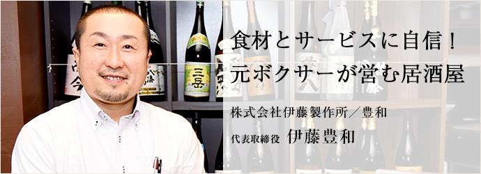 食材とサービスに自信! 元ボクサーが営む居酒屋 株式会社伊藤製作所/豊和 代表取締役 伊藤豊和