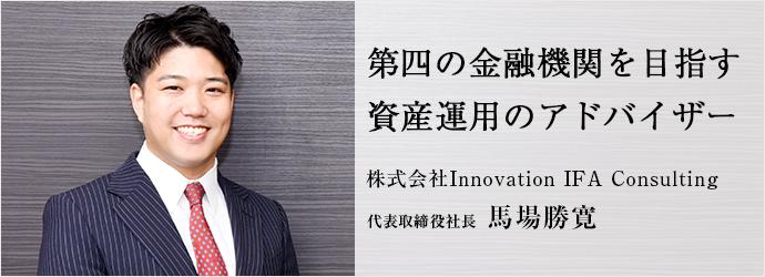 第四の金融機関を目指す 資産運用のアドバイザー 株式会社Innovation IFA Consulting 代表取締役社長 馬場勝寛