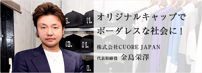 オリジナルキャップで ボーダレスな社会に! 株式会社CUORE JAPAN 代表取締役 金島栄澤