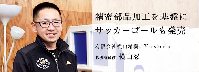 精密部品加工を基盤に サッカーゴールも発売 有限会社横山精機/Y's sports 代表取締役 横山忍