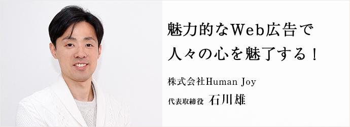 魅力的なWeb広告で 人々の心を魅了する! 株式会社Human Joy 代表取締役 石川雄