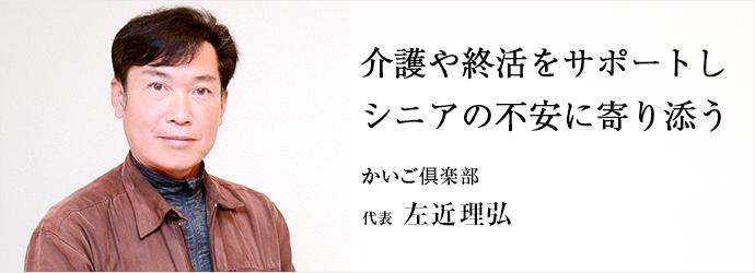 介護や終活をサポートし シニアの不安に寄り添う かいご俱楽部 代表 左近理弘