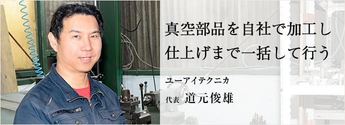 真空部品を自社で加工し 仕上げまで一括して行う ユーアイテクニカ 代表 道元俊雄