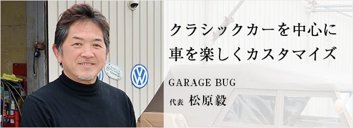 クラシックカーを中心に 車を楽しくカスタマイズ GARAGE BUG 代表 松原毅