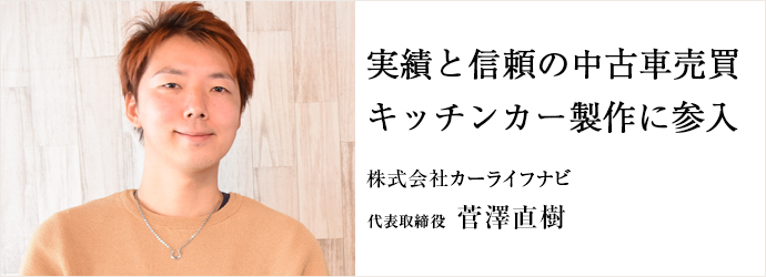 実績と信頼の中古車売買 キッチンカー製作に参入 株式会社カーライフナビ 代表取締役 菅澤直樹