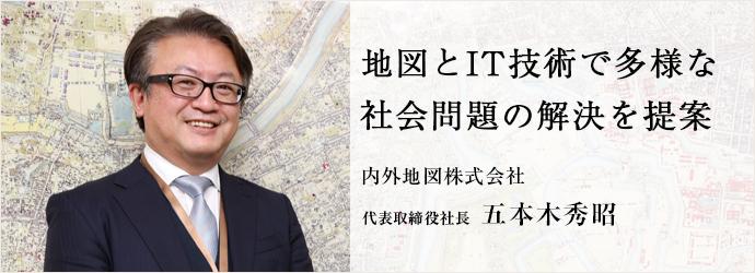 地図とIT技術で多様な 社会問題の解決を提案 内外地図株式会社 代表取締役社長 五本木秀昭