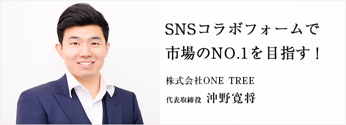 SNSコラボフォームで 市場のNO.1を目指す! 株式会社ONE TREE 代表取締役 沖野寛将