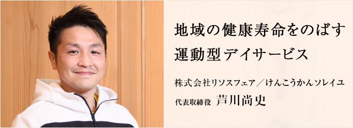 地域の健康寿命をのばす 運動型デイサービス 株式会社リソスフェア/けんこうかんソレイユ 代表取締役 芦川尚史