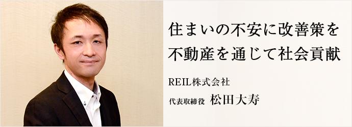 住まいの不安に改善策を 不動産を通じて社会貢献 REIL株式会社 代表取締役 松田大寿