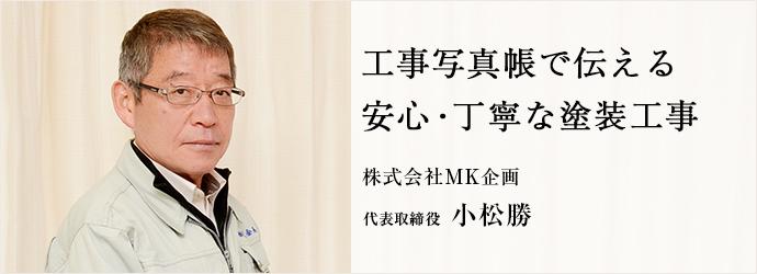 工事写真帳で伝える 安心・丁寧な塗装工事 株式会社MK企画 代表取締役 小松勝