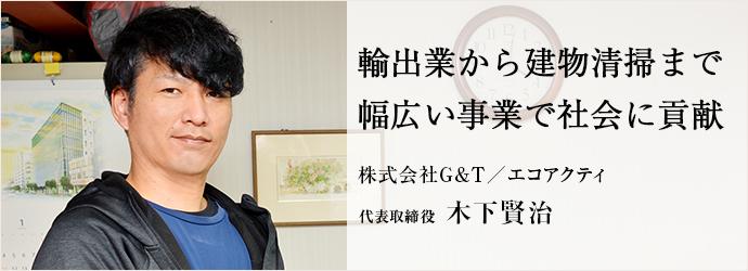 輸出業から建物清掃まで 幅広い事業で社会に貢献 株式会社G&T/エコアクティ 代表取締役 木下賢治