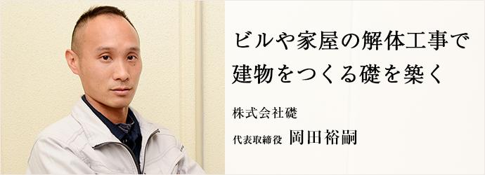 ビルや家屋の解体工事で 建物をつくる礎を築く 株式会社礎 代表取締役 岡田裕嗣