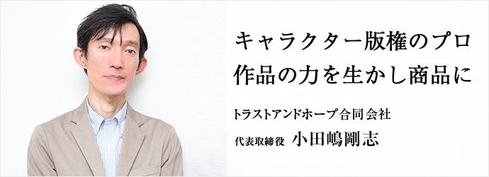 キャラクター版権のプロ 作品の力を生かし商品に トラストアンドホープ合同会社 代表取締役 小田嶋剛志