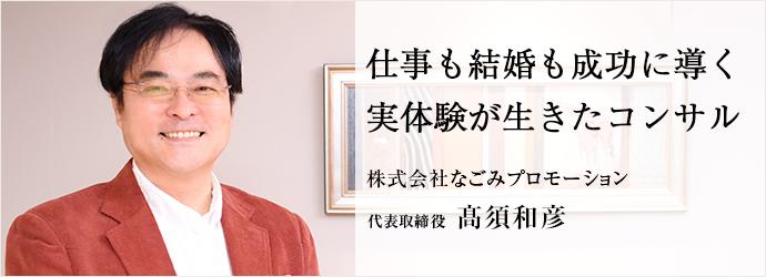 仕事も結婚も成功に導く 実体験が生きたコンサル 株式会社なごみプロモーション 代表取締役 髙須和彦