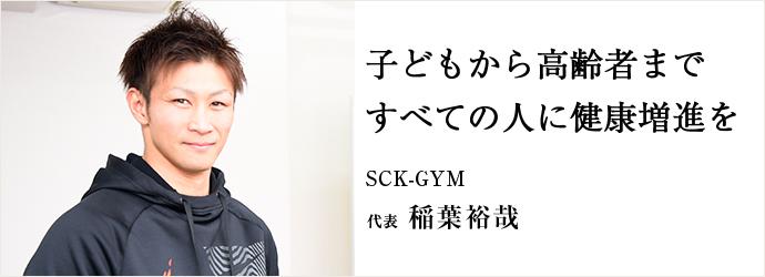子どもから高齢者まで すべての人に健康増進を SCK-GYM 代表 稲葉裕哉