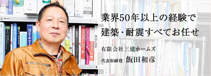 業界50年以上の経験で 建築・耐震すべてお任せ 有限会社三建ホームズ 代表取締役 飯田和彦