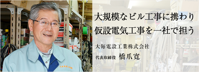 大規模なビル工事に携わり 仮設電気工事を一社で担う 大毎電設工業株式会社 代表取締役 橋爪寛