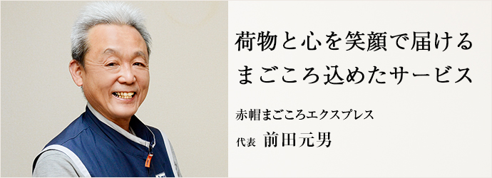 荷物と心を笑顔で届ける まごころ込めたサービス 赤帽まごころエクスプレス 代表 前田元男