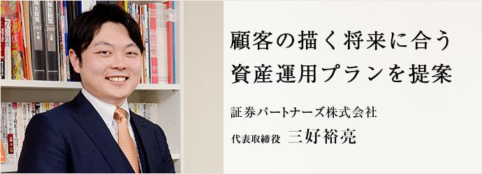 顧客の描く将来に合う 資産運用プランを提案 証券パートナーズ株式会社 代表取締役 三好裕亮