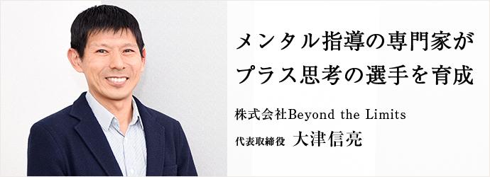 メンタル指導の専門家が プラス思考の選手を育成 株式会社Beyond the Limits 代表取締役 大津信亮