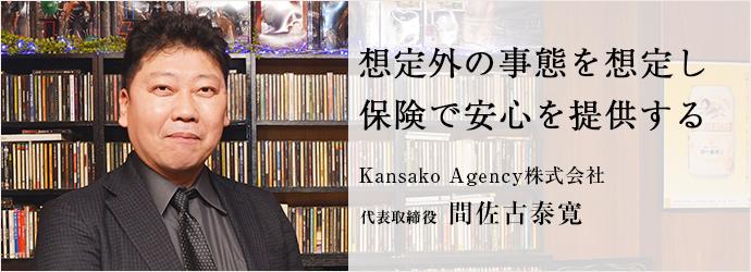 想定外の事態を想定し 保険で安心を提供する Kansako Agency株式会社 代表取締役 間佐古泰寛