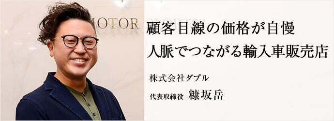 顧客目線の価格が自慢 人脈でつながる輸入車販売店 株式会社ダブル 代表取締役 糠坂岳