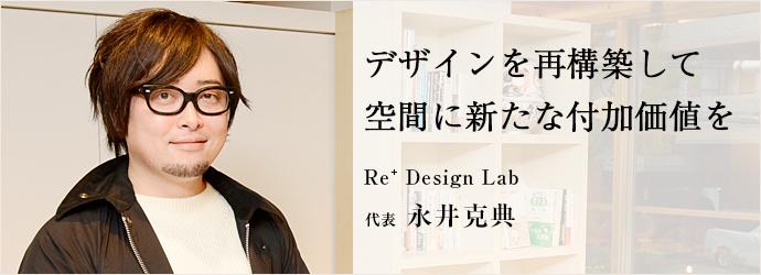 デザインを再構築して 空間に新たな付加価値を Re⁺ Design Lab 代表 永井克典