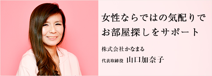女性ならではの気配りで お部屋探しをサポート 株式会社かなまる 代表取締役 山口加奈子