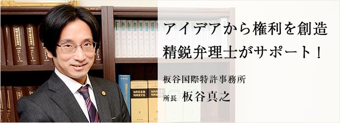 アイデアから権利を創造 精鋭弁理士がサポート! 板谷国際特許事務所 所長 板谷真之