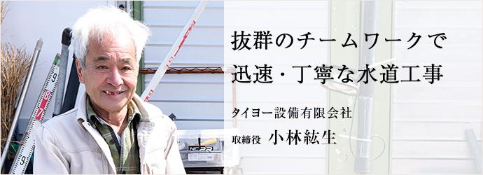 抜群のチームワークで 迅速・丁寧な水道工事 タイヨー設備有限会社 取締役 小林紘生