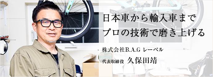 日本車から輸入車まで プロの技術で磨き上げる 株式会社B.A.G レーベル 代表取締役 久保田靖