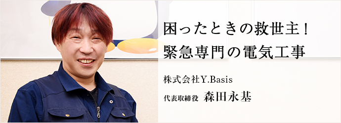 困ったときの救世主! 緊急専門の電気工事 株式会社Y.Basis 代表取締役 森田永基